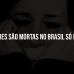 Por dia, três mulheres são mortas no Brasil só por serem mulheres